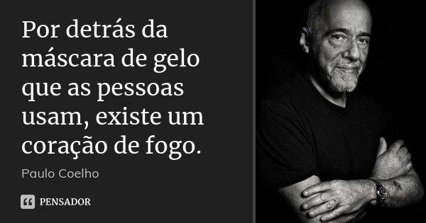 Por detrás da máscara de gelo que as pessoas usam, existe um coração de fogo.... Frase de Paulo Coelho.