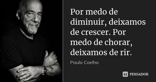 Por medo de diminuir, deixamos de crescer. Por medo de chorar, deixamos de rir.... Frase de Paulo Coelho.