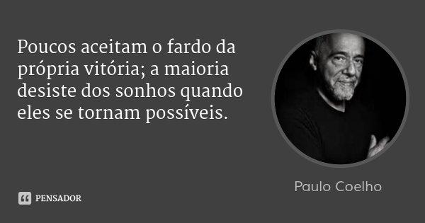 Poucos aceitam o fardo da própria vitória; a maioria desiste dos sonhos quando eles se tornam possíveis.... Frase de Paulo Coelho.