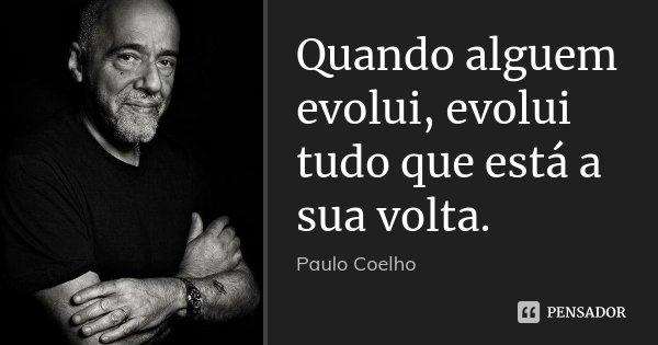 Quando alguem evolui, evolui tudo que está a sua volta.... Frase de Paulo Coelho.
