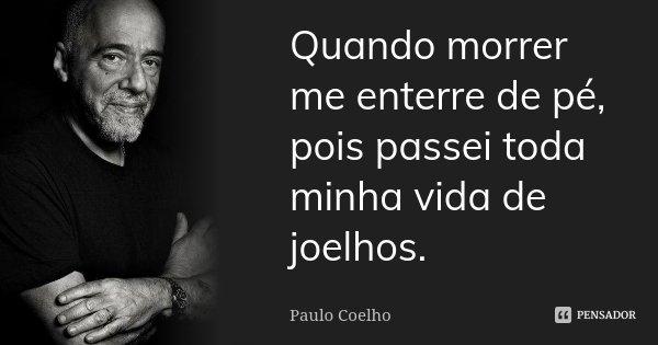 Quando morrer me enterre de pé, pois passei toda minha vida de joelhos.... Frase de Paulo Coelho.
