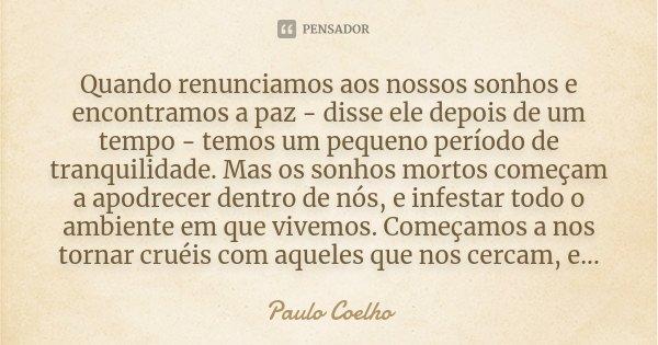 Quando renunciamos aos nossos sonhos e encontramos a paz - disse ele depois de um tempo - temos um pequeno período de tranquilidade. Mas os sonhos mortos começa... Frase de Paulo Coelho.