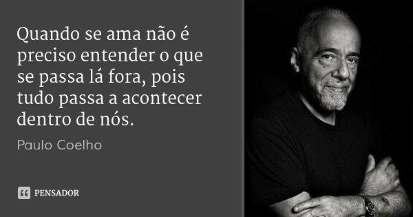 Quando se ama não é preciso entender o que se passa lá fora, pois tudo passa a acontecer dentro de nós.... Frase de Paulo Coelho.