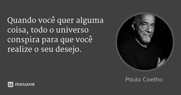 Quando você quer alguma coisa, todo o universo conspira para que você realize o seu desejo.... Frase de Paulo Coelho.