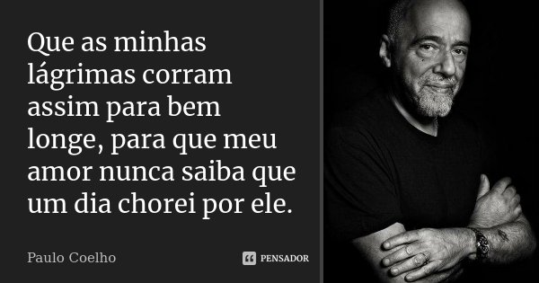 Que as minhas lágrimas corram assim para bem longe, para que meu amor nunca saiba que um dia chorei por ele.... Frase de Paulo Coelho.
