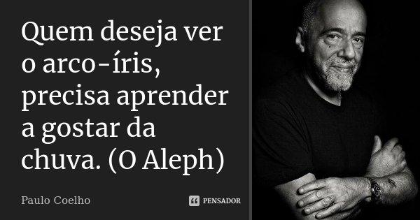 Quem deseja ver o arco-íris, precisa aprender a gostar da chuva. (O Aleph)... Frase de Paulo Coelho.