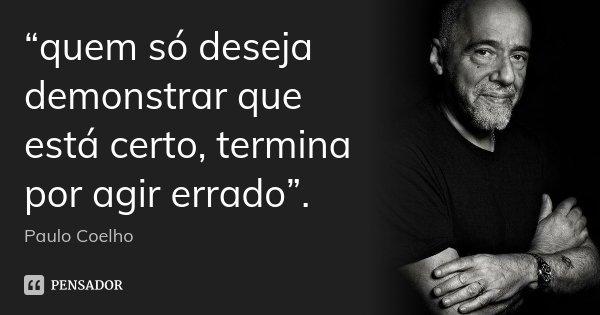 """""""quem só deseja demonstrar que está certo, termina por agir errado"""".... Frase de Paulo Coelho."""