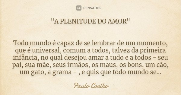 """""""A PLENITUDE DO AMOR"""" Todo mundo é capaz de se lembrar de um momento, que é universal, comum a todos, talvez da primeira infância, no qual desejou ama... Frase de Paulo Coelho."""