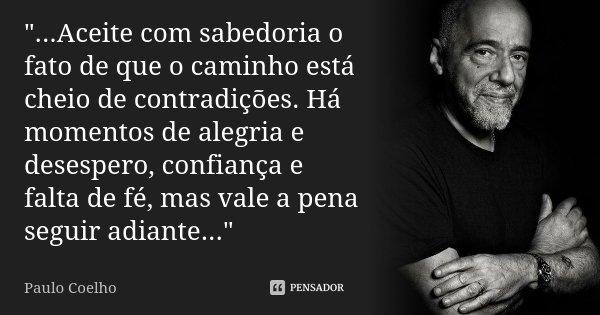 """""""...Aceite com sabedoria o fato de que o caminho está cheio de contradições. Há momentos de alegria e desespero, confiança e falta de fé, mas vale a pena s... Frase de Paulo Coelho."""