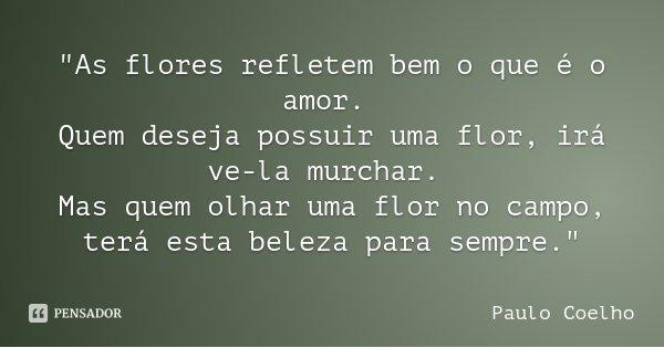 """""""As flores refletem bem o que é o amor. Quem deseja possuir uma flor, irá ve-la murchar. Mas quem olhar uma flor no campo, terá esta beleza para sempre.&qu... Frase de Paulo Coelho."""