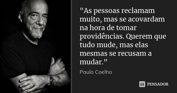 """""""As pessoas reclamam muito, mas se acovardam na hora de tomar providências. Querem que tudo mude, mas elas mesmas se recusam a mudar.""""... Frase de Paulo Coelho."""