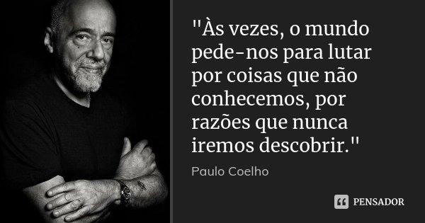 """""""Às vezes, o mundo pede-nos para lutar por coisas que não conhecemos, por razões que nunca iremos descobrir.""""... Frase de Paulo Coelho."""