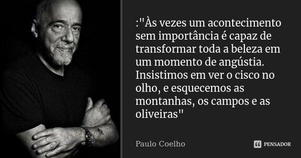 """:""""Às vezes um acontecimento sem importância é capaz de transformar toda a beleza em um momento de angústia. Insistimos em ver o cisco no olho, e esquecemos... Frase de Paulo Coelho."""