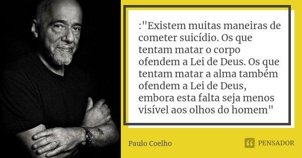 """:""""Existem muitas maneiras de cometer suicídio. Os que tentam matar o corpo ofendem a Lei de Deus. Os que tentam matar a alma também ofendem a Lei de Deus, ... Frase de Paulo Coelho."""