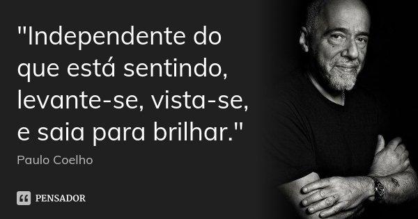 """""""Independente do que está sentindo, levante-se, vista-se, e saia para brilhar.""""... Frase de Paulo Coelho."""