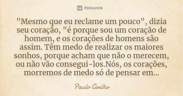 """""""Mesmo que eu reclame um pouco"""", dizia seu coração, """"é porque sou um coração de homem, e os corações de homens são assim. Têm medo de realizar os... Frase de Paulo Coelho."""