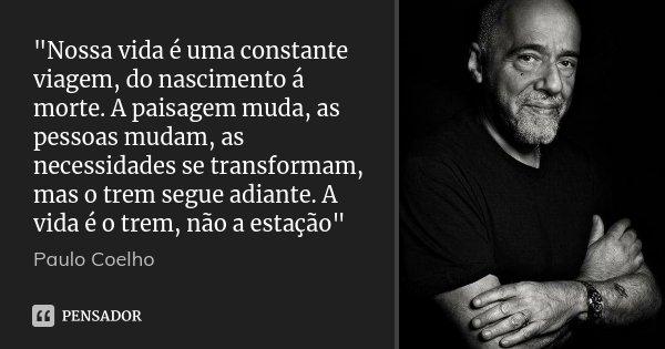 """""""Nossa vida é uma constante viagem, do nascimento á morte. A paisagem muda, as pessoas mudam, as necessidades se transformam, mas o trem segue adiante. A v... Frase de Paulo Coelho."""