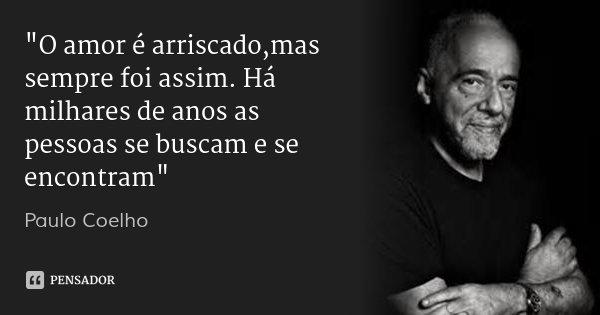 """""""O amor é arriscado,mas sempre foi assim. Há milhares de anos as pessoas se buscam e se encontram""""... Frase de Paulo Coelho."""