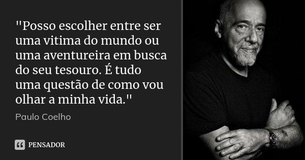 """""""Posso escolher entre ser uma vitima do mundo ou uma aventureira em busca do seu tesouro. É tudo uma questão de como vou olhar a minha vida.""""... Frase de Paulo Coelho."""