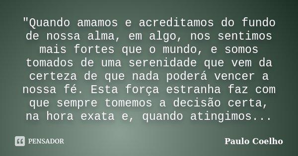 """""""Quando amamos e acreditamos do fundo de nossa alma, em algo, nos sentimos mais fortes que o mundo, e somos tomados de uma serenidade que vem da certeza de... Frase de Paulo Coelho."""