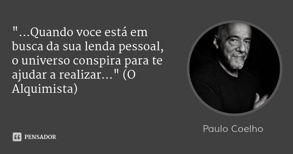 """""""...Quando voce está em busca da sua lenda pessoal, o universo conspira para te ajudar a realizar..."""" (O Alquimista)... Frase de Paulo Coelho."""