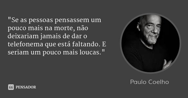 """""""Se as pessoas pensassem um pouco mais na morte, não deixariam jamais de dar o telefonema que está faltando. E seriam um pouco mais loucas.""""... Frase de Paulo Coelho."""