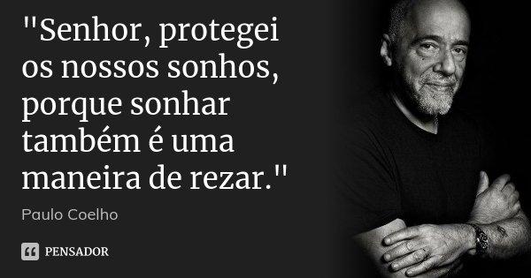 """""""Senhor, protegei os nossos sonhos, porque sonhar também é uma maneira de rezar.""""... Frase de Paulo Coelho."""