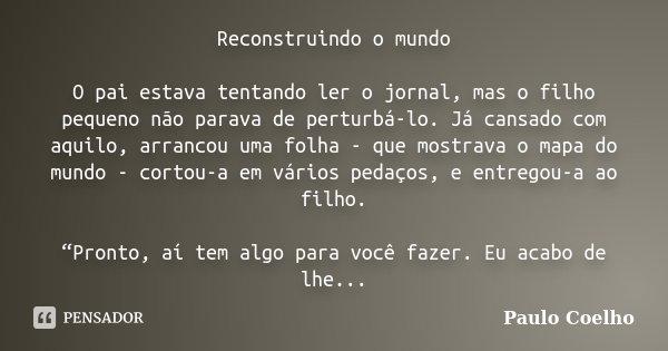 Reconstruindo o mundo O pai estava tentando ler o jornal, mas o filho pequeno não parava de perturbá-lo. Já cansado com aquilo, arrancou uma folha - que mostrav... Frase de Paulo Coelho.