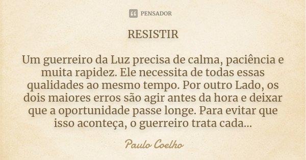 RESISTIR Um guerreiro da Luz precisa de calma, paciência e muita rapidez. Ele necessita de todas essas qualidades ao mesmo tempo. Por outro Lado, os dois maiore... Frase de Paulo Coelho.