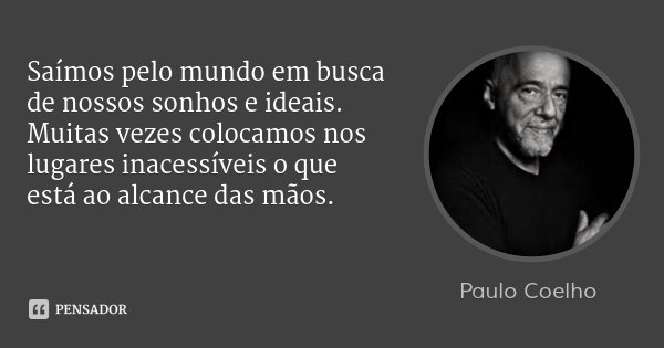 Saímos pelo mundo em busca de nossos sonhos e ideais. Muitas vezes colocamos nos lugares inacessíveis o que está ao alcance das mãos.... Frase de Paulo Coelho.
