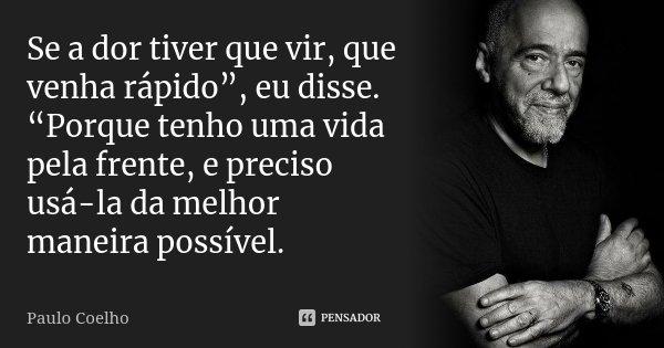 """Se a dor tiver que vir, que venha rápido"""", eu disse. """"Porque tenho uma vida pela frente, e preciso usá-la da melhor maneira possível.... Frase de Paulo Coelho."""