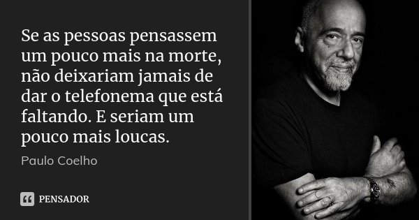 Se as pessoas pensassem um pouco mais na morte, não deixariam jamais de dar o telefonema que está faltando. E seriam um pouco mais loucas.... Frase de Paulo Coelho.