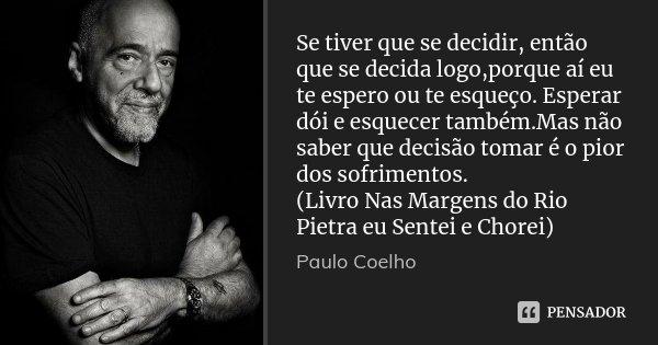 Se tiver que se decidir, então que se decida logo,porque aí eu te espero ou te esqueço. Esperar dói e esquecer também.Mas não saber que decisão tomar é o pior d... Frase de Paulo Coelho.