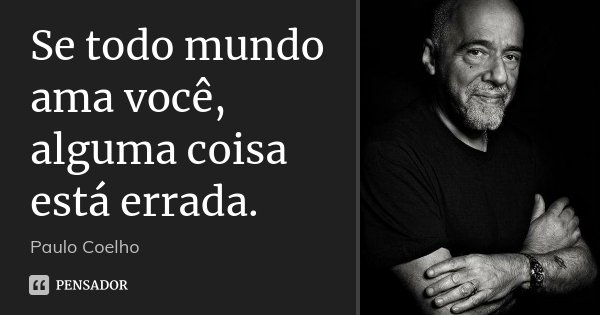 Se todo mundo ama você, alguma coisa está errada.... Frase de Paulo Coelho.