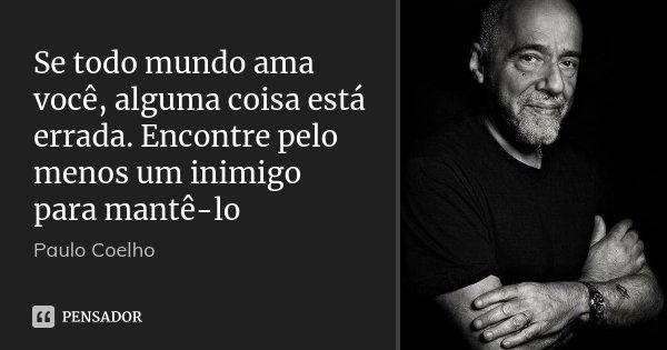 Se todo mundo ama você, alguma coisa está errada. Encontre pelo menos um inimigo para mantê-lo... Frase de Paulo Coelho.