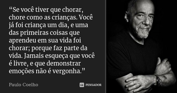 """""""Se você tiver que chorar, chore como as crianças. Você já foi criança um dia, e uma das primeiras coisas que aprendeu em sua vida foi chorar; porque faz parte ... Frase de Paulo Coelho."""