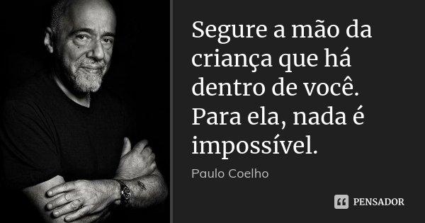 Segure a mão da criança que há dentro de você. Para ela, nada é impossível.... Frase de Paulo Coelho.