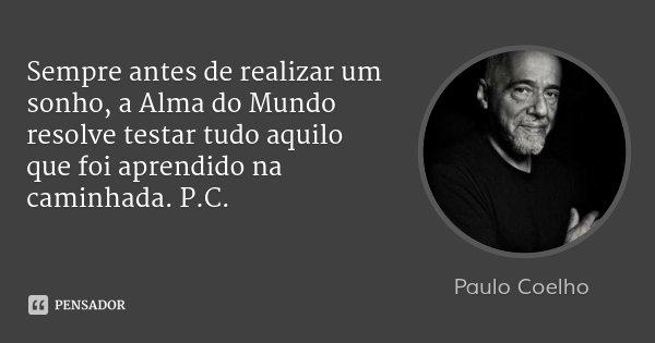 Sempre antes de realizar um sonho, a Alma do Mundo resolve testar tudo aquilo que foi aprendido na caminhada. P.C.... Frase de Paulo Coelho.