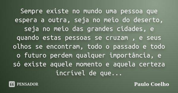 Sempre existe no mundo uma pessoa que espera a outra, seja no meio do deserto, seja no meio das grandes cidades, e quando estas pessoas se cruzam , e seus olhos... Frase de Paulo Coelho.