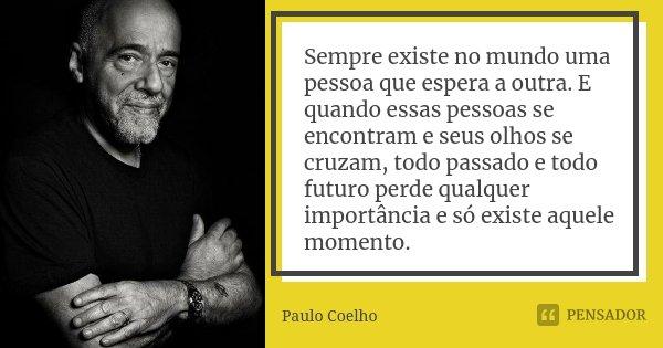 Sempre existe no mundo uma pessoa que espera a outra. E quando essas pessoas se encontram e seus olhos se cruzam, todo passado e todo futuro perde qualquer impo... Frase de Paulo Coelho.