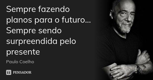 Sempre fazendo planos para o futuro... Sempre sendo surpreendida pelo presente... Frase de Paulo Coelho.