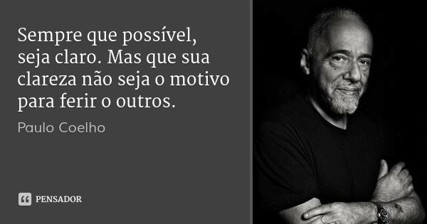 Sempre que possível, seja claro. Mas que sua clareza não seja o motivo para ferir o outros.... Frase de Paulo Coelho.