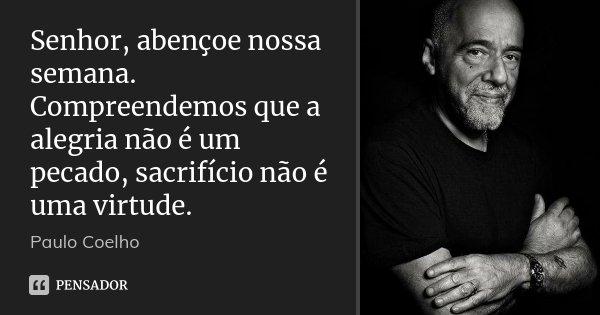 Senhor, abençoe nossa semana. Compreendemos que a alegria não é um pecado, sacrifício não é uma virtude.... Frase de Paulo Coelho.