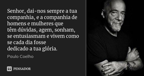 Senhor, dai-nos sempre a tua companhia, e a companhia de homens e mulheres que têm dúvidas, agem, sonham, se entusiasmam e vivem como se cada dia fosse dedicado... Frase de Paulo Coelho.