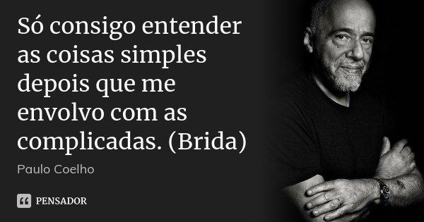 Só consigo entender as coisas simples depois que me envolvo com as complicadas. (Brida)... Frase de Paulo Coelho.