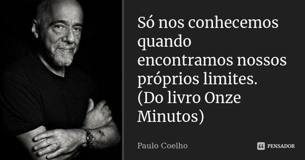 Só nos conhecemos quando encontramos nossos próprios limites. (Do livro Onze Minutos)... Frase de Paulo Coelho.