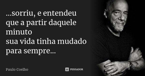 ...sorriu, e entendeu que a partir daquele minuto sua vida tinha mudado para sempre...... Frase de Paulo Coelho.