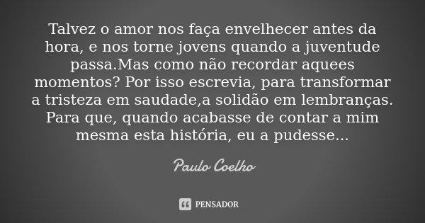 Talvez o amor nos faça envelhecer antes da hora, e nos torne jovens quando a juventude passa.Mas como não recordar aquees momentos? Por isso escrevia, para tran... Frase de Paulo Coelho.