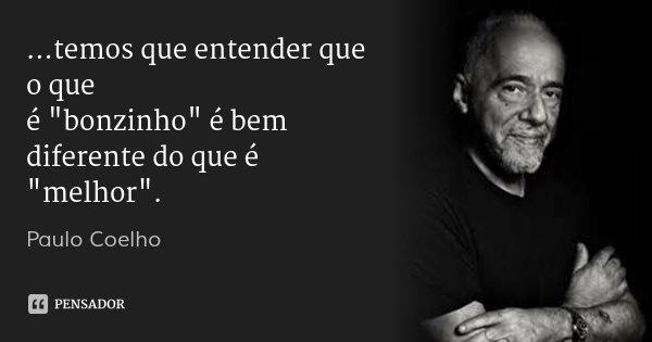 """...temos que entender que o que é """"bonzinho"""" é bem diferente do que é """"melhor"""".... Frase de Paulo Coelho."""