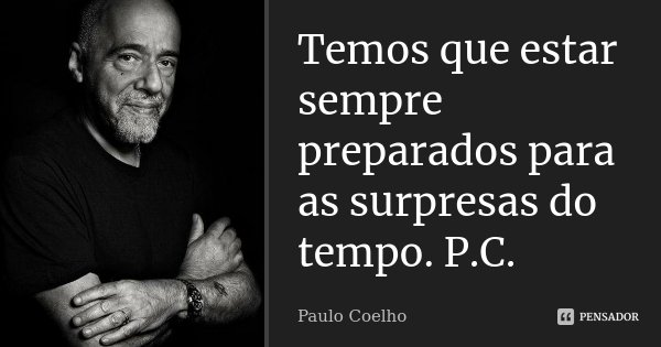 Temos que estar sempre preparados para as surpresas do tempo. P.C.... Frase de Paulo Coelho.
